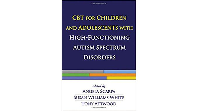 CBT for Children and Adolescents with High-Functioning Autism Spectrum Disorders — Angela Scarpa, Susan Williams White and Tony Attwood