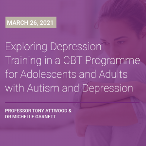LIVE WEBCAST: Exploring Depression – Training in a CBT Programme for Adolescents and Adults with Autism and Depression 26 March 2021